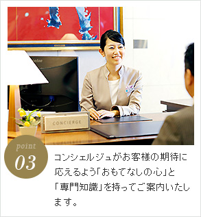 point3 コンシェルジュがお客様の期待に応えるよう「おもてなしの心」と「専門知識」を持ってご案内いたします。